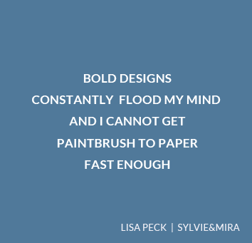 Bold designs constantly flood my mind, and I cannot get paintbrush to paper fast enough. – Lisa Peck, Sylvie&Mira