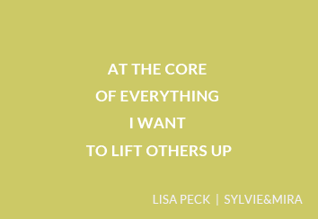 At the core of everything I want to lift others up. – Lisa Peck, Sylvie&Mira